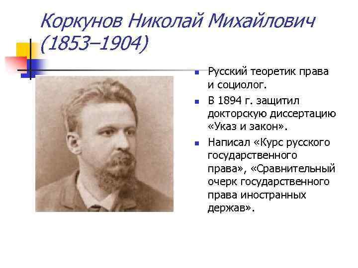 Коркунов Николай Михайлович (1853– 1904) n n n Русский теоретик права и социолог. В