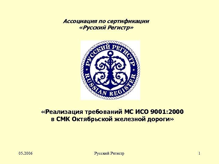Ассоциация по сертификации «Русский Регистр» «Реализация требований МС ИСО 9001: 2000 в СМК Октябрьской