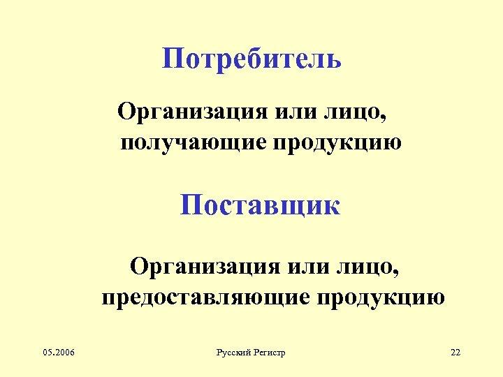 Потребитель Организация или лицо, получающие продукцию Поставщик Организация или лицо, предоставляющие продукцию 05. 2006