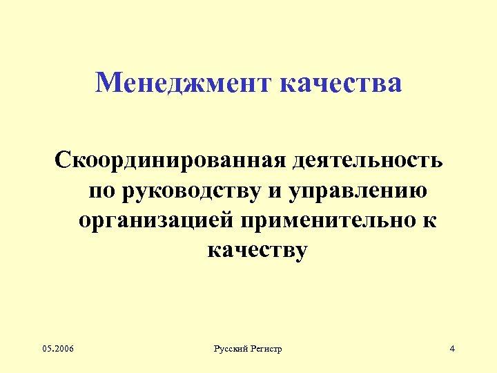 Менеджмент качества Скоординированная деятельность по руководству и управлению организацией применительно к качеству 05. 2006
