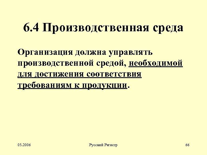 6. 4 Производственная среда Организация должна управлять производственной средой, необходимой для достижения соответствия требованиям