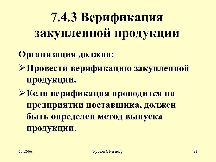 7. 4. 3 Верификация закупленной продукции Организация должна: Ø Провести верификацию закупленной продукции. Ø