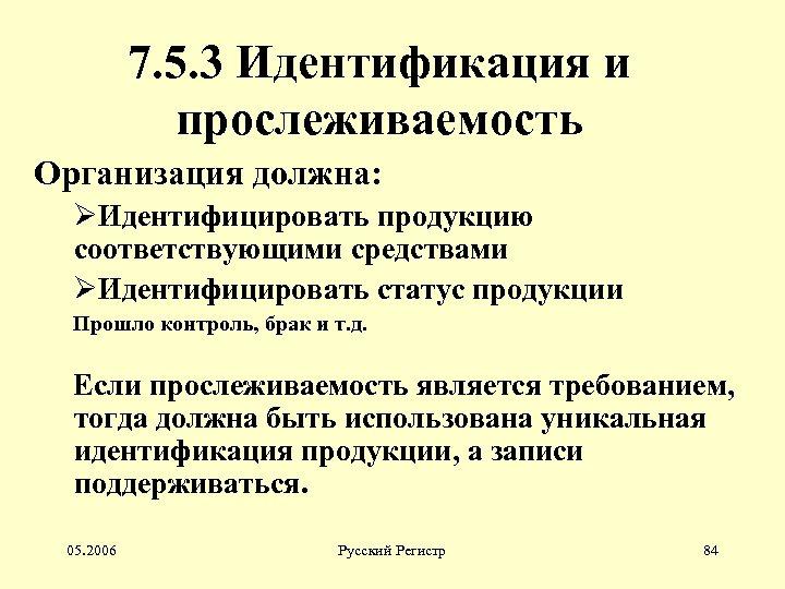 7. 5. 3 Идентификация и прослеживаемость Организация должна: ØИдентифицировать продукцию соответствующими средствами ØИдентифицировать статус