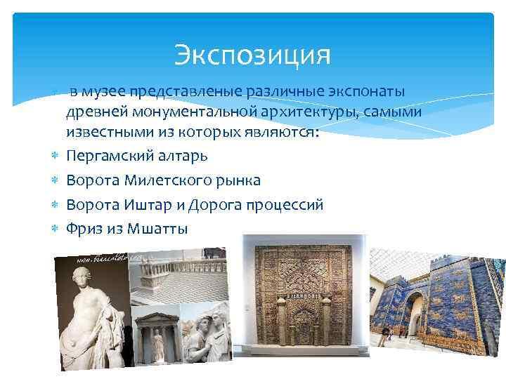 Экспозиция в музее представленые различные экспонаты древней монументальной архитектуры, самыми известными из которых являются: