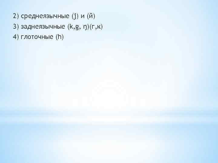 2) среднеязычные (j) и (й) 3) заднеязычные (k, g, ŋ)(г, к) 4) глоточные (h)