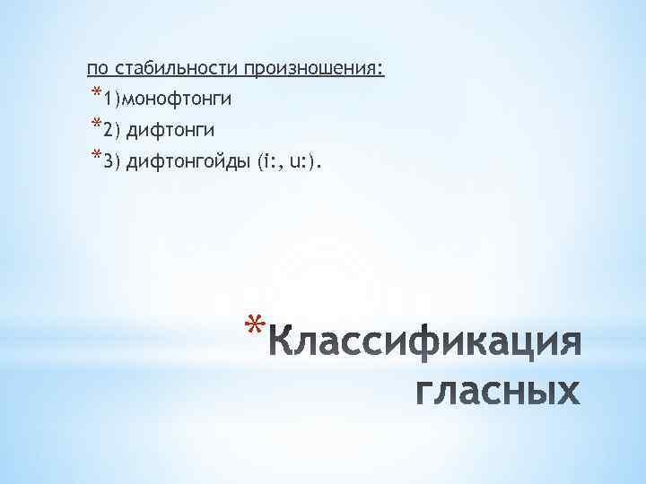по стабильности произношения: *1)монофтонги *2) дифтонги *3) дифтонгойды (i: , u: ). *