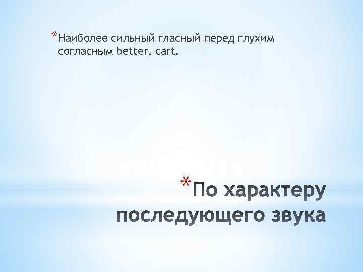 *Наиболее сильный гласный перед глухим согласным better, cart. *