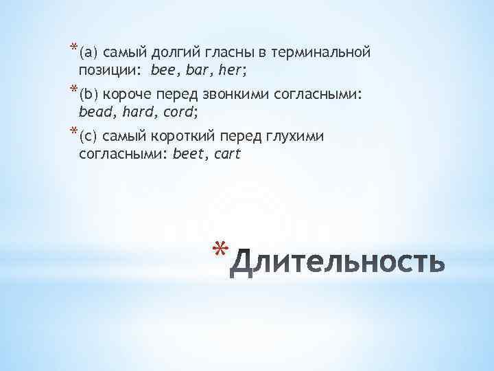 *(a) самый долгий гласны в терминальной позиции: bee, bar, her; *(b) короче перед звонкими