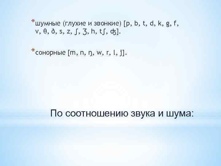 *шумные (глухие и звонкие) [p, b, t, d, k, g, f, v, θ, ð,