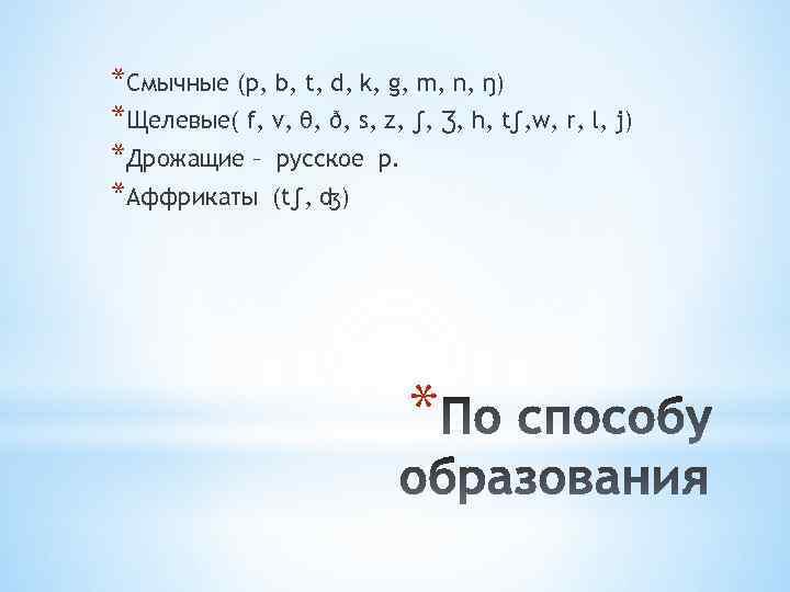 *Смычные (p, b, t, d, k, g, m, n, ŋ) *Щелевые( f, v, θ,
