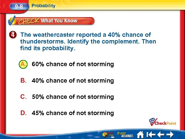 9 -8 Probability The weathercaster reported a 40% chance of thunderstorms. Identify the complement.