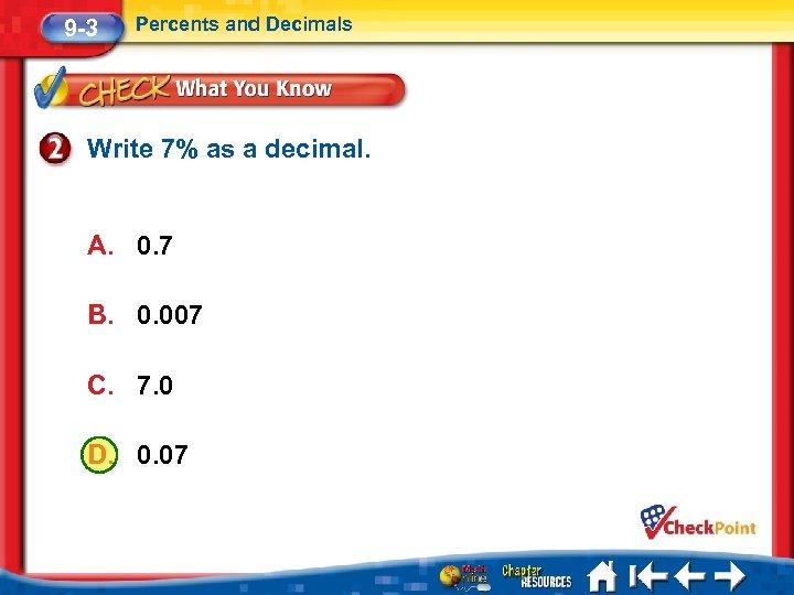 9 -3 Percents and Decimals Write 7% as a decimal. A. 0. 7 B.