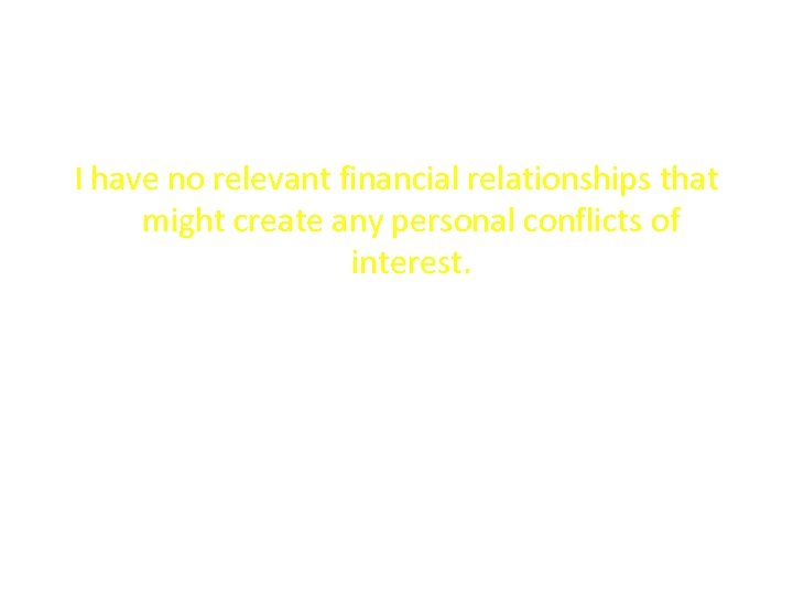 I have no relevant financial relationships that might create any personal conflicts of interest.