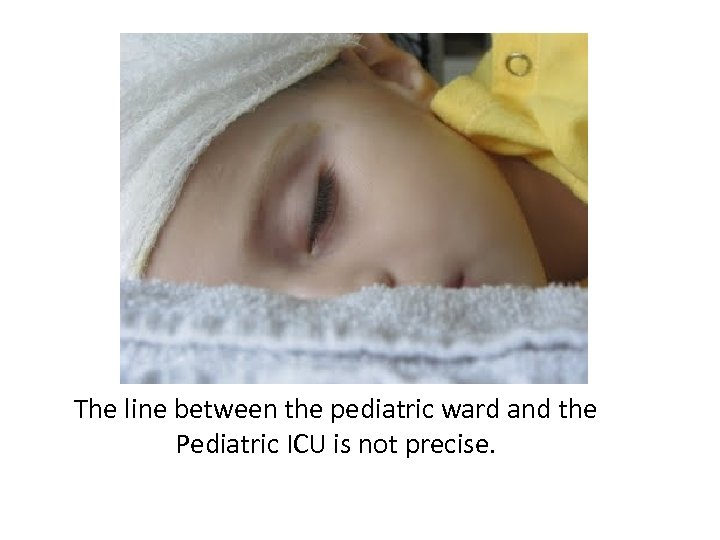 The line between the pediatric ward and the Pediatric ICU is not precise.