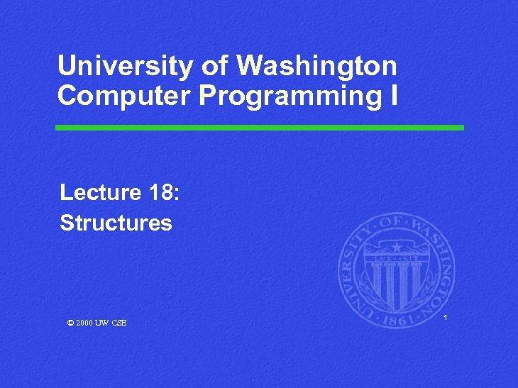 University of Washington Computer Programming I Lecture 18: Structures © 2000 UW CSE 1