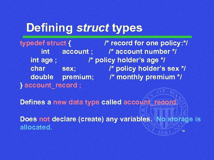 Defining struct types typedef struct { /* record for one policy: */ int account