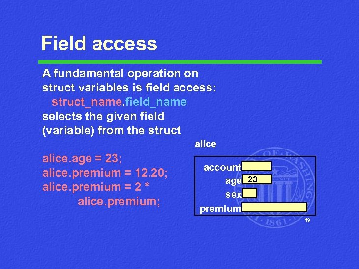 Field access A fundamental operation on struct variables is field access: struct_name. field_name selects
