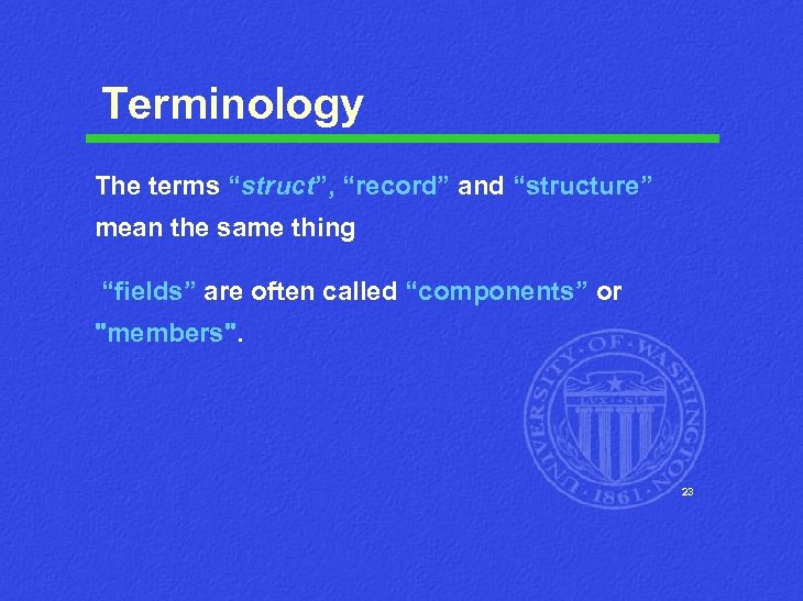 """Terminology The terms """"struct"""", """"record"""" and """"structure"""" mean the same thing """"fields"""" are often"""