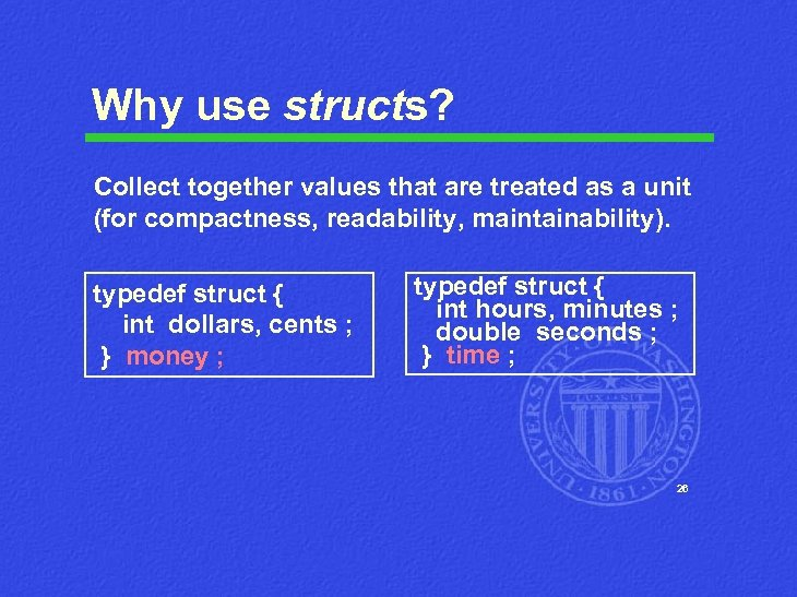 Why use structs? Collect together values that are treated as a unit (for compactness,