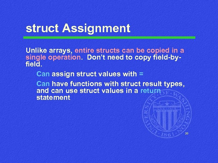 struct Assignment Unlike arrays, entire structs can be copied in a single operation. Don't