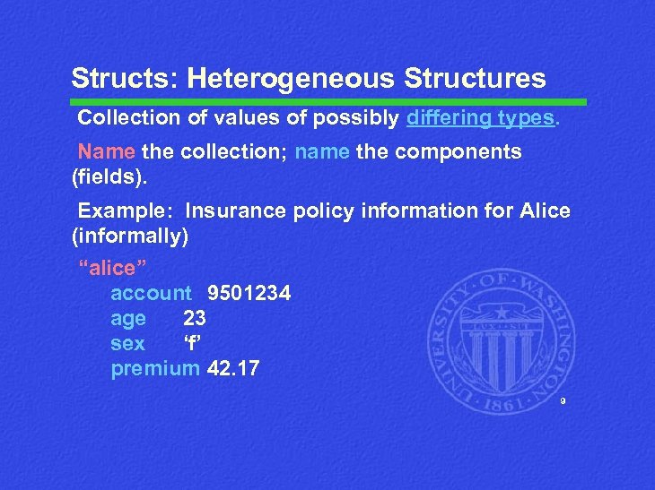 Structs: Heterogeneous Structures Collection of values of possibly differing types. Name the collection; name