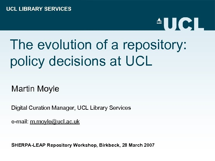 UCL LIBRARY SERVICES The evolution of a repository: policy decisions at UCL Martin Moyle