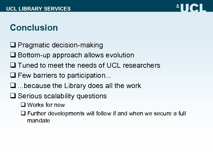 UCL LIBRARY SERVICES Conclusion q Pragmatic decision-making q Bottom-up approach allows evolution q Tuned