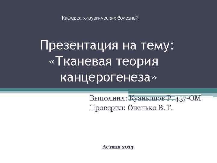 Кафедра хирургических болезней Презентация на тему: «Тканевая теория канцерогенеза» Выполнил: Куанышов Р. 457 -ОМ