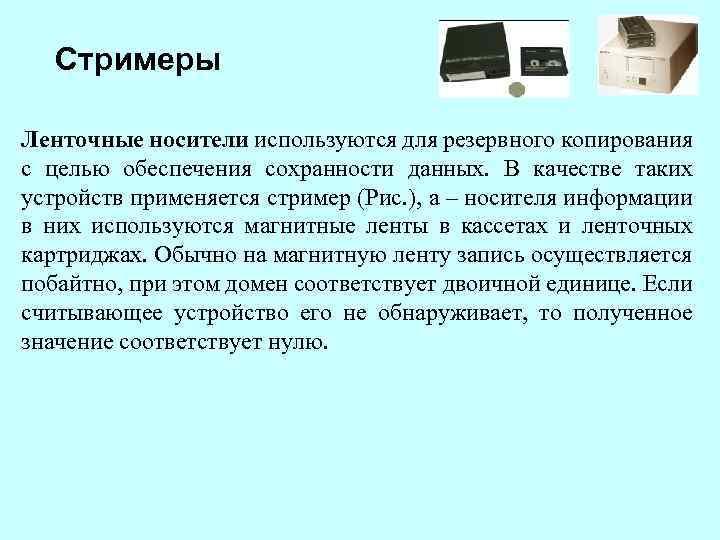 Стримеры Ленточные носители используются для резервного копирования с целью обеспечения сохранности данных. В качестве