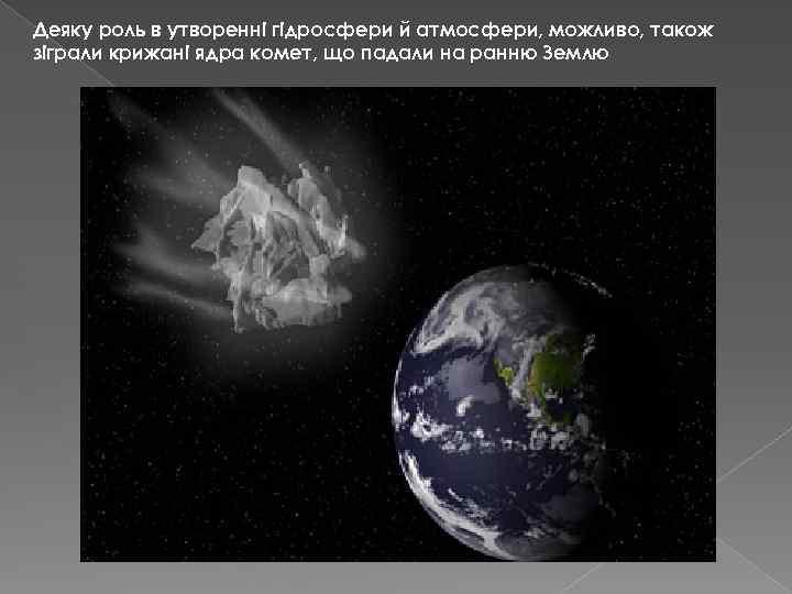 Деяку роль в утворенні гідросфери й атмосфери, можливо, також зіграли крижані ядра комет, що