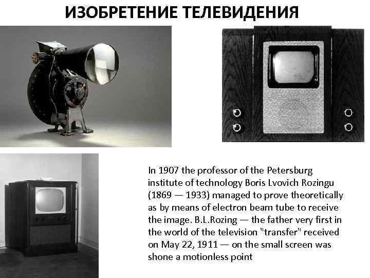 ИЗОБРЕТЕНИЕ ТЕЛЕВИДЕНИЯ In 1907 the professor of the Petersburg institute of technology Boris Lvovich