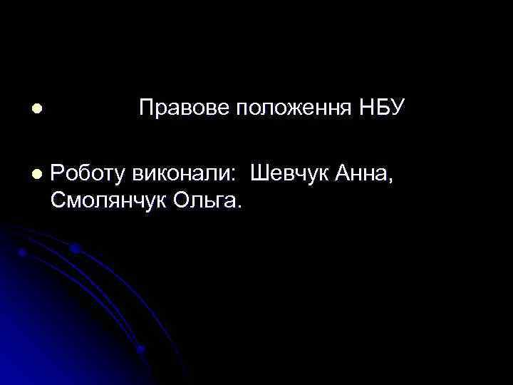 l l Правове положення НБУ Роботу виконали: Шевчук Анна, Смолянчук Ольга.