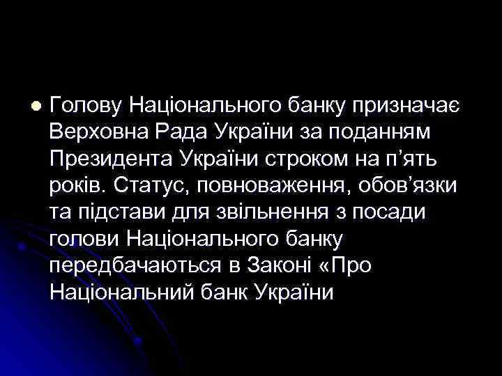 l Голову Національного банку призначає Верховна Рада України за поданням Президента України строком на