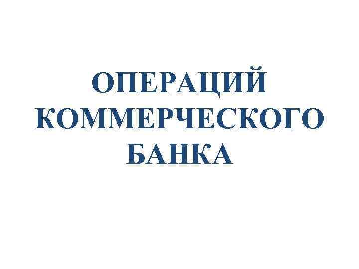 ОПЕРАЦИЙ КОММЕРЧЕСКОГО БАНКА