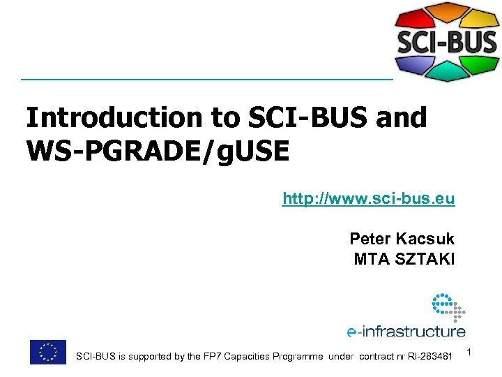 Introduction to SCI-BUS and WS-PGRADE/g. USE http: //www. sci-bus. eu Peter Kacsuk MTA SZTAKI