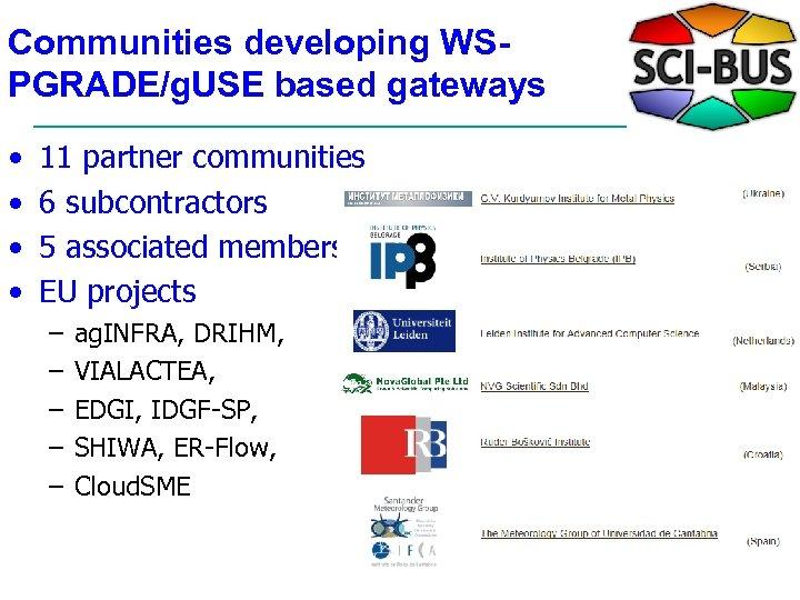 Communities developing WSPGRADE/g. USE based gateways • • 11 partner communities 6 subcontractors 5