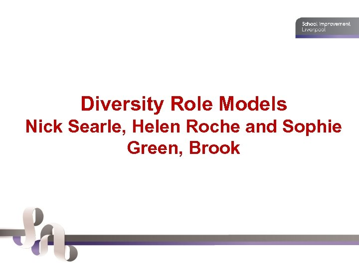 Diversity Role Models Nick Searle, Helen Roche and Sophie Green, Brook