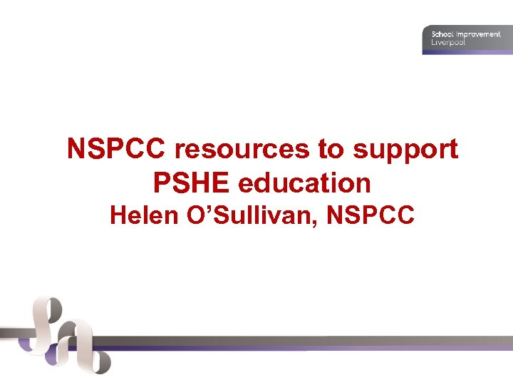 NSPCC resources to support PSHE education Helen O'Sullivan, NSPCC