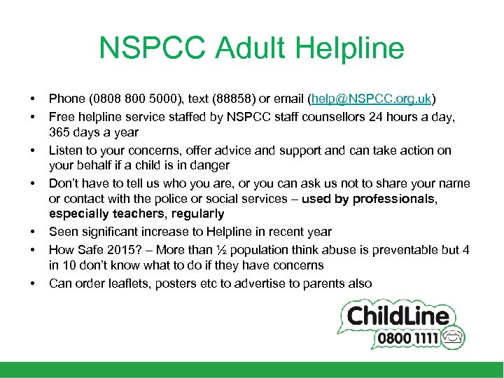 NSPCC Adult Helpline • • Phone (0808 800 5000), text (88858) or email (help@NSPCC.