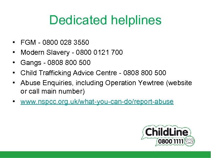 Dedicated helplines • • • FGM - 0800 028 3550 Modern Slavery - 0800