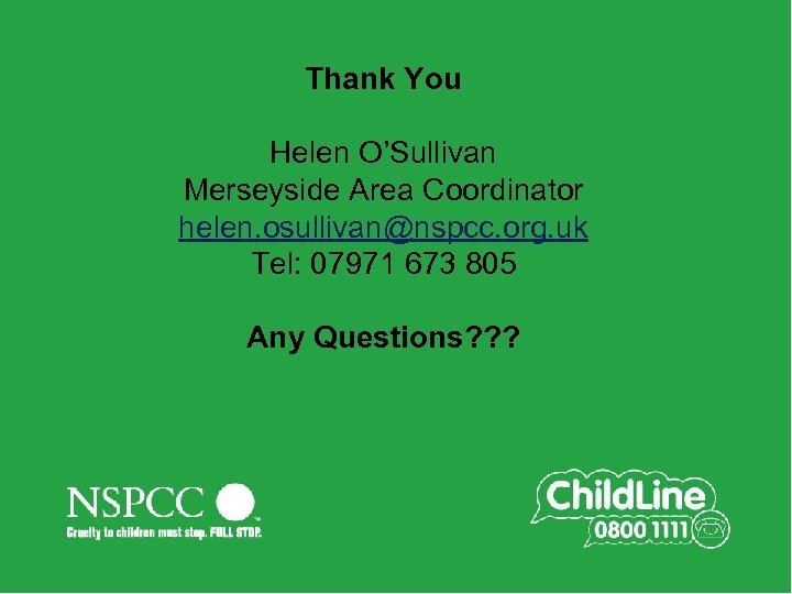 Thank You Helen O'Sullivan Merseyside Area Coordinator helen. osullivan@nspcc. org. uk Tel: 07971 673