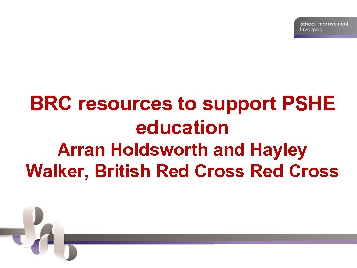 BRC resources to support PSHE education Arran Holdsworth and Hayley Walker, British Red Cross