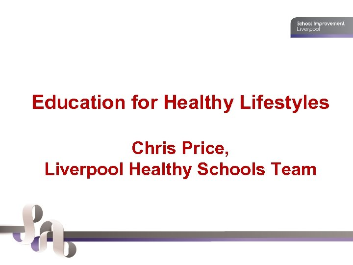 Education for Healthy Lifestyles Chris Price, Liverpool Healthy Schools Team