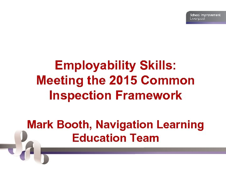 Employability Skills: Meeting the 2015 Common Inspection Framework Mark Booth, Navigation Learning Education Team