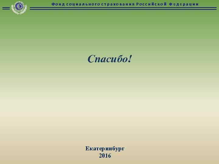 Фонд социального страхования Российской Федерации Спасибо! Екатеринбург 2016