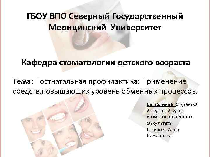 ГБОУ ВПО Северный Государственный Медицинский Университет Кафедра стоматологии детского возраста Тема: Постнатальная профилактика: Применение