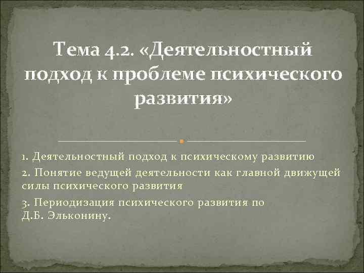 Тема 4. 2. «Деятельностный подход к проблеме психического развития» 1. Деятельностный подход к психическому