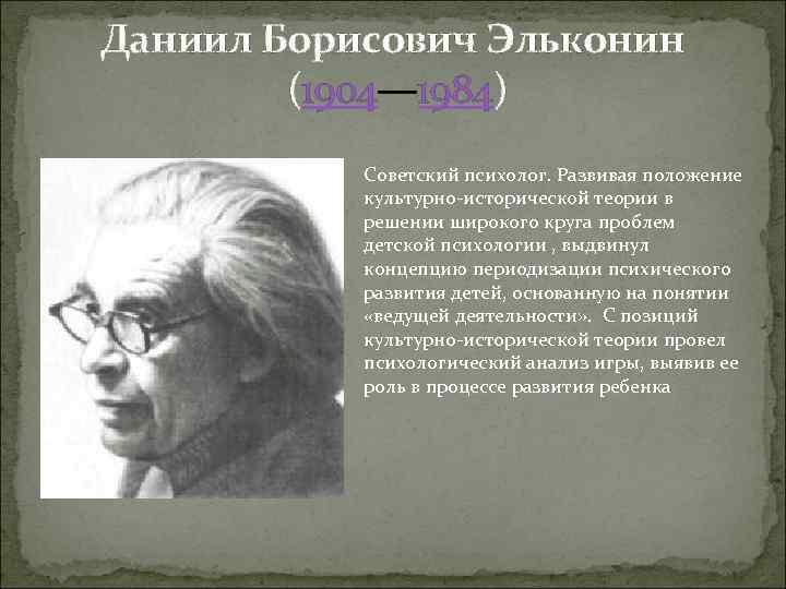 Даниил Борисович Эльконин (1904— 1984) Советский психолог. Развивая положение культурно-исторической теории в решении широкого