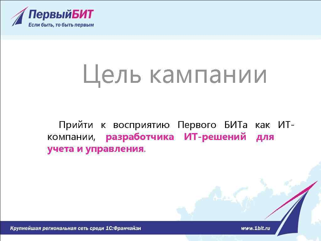 Цель кампании Прийти к восприятию Первого БИТа как ИТкомпании, разработчика ИТ-решений для учета и