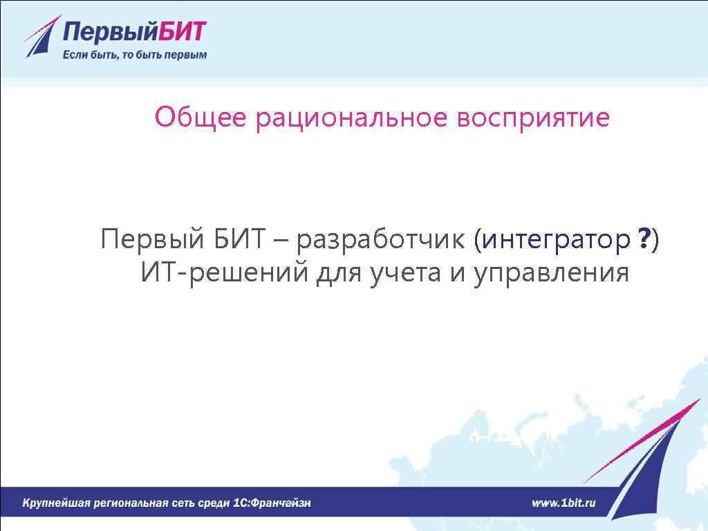 Общее рациональное восприятие Первый БИТ – разработчик (интегратор ? ) ИТ-решений для учета и